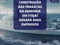 CONSTRUÇÃO DAS FRAGATAS DA MARINHA EM ITAJAÍ GERARÁ MAIS EMPREGOS